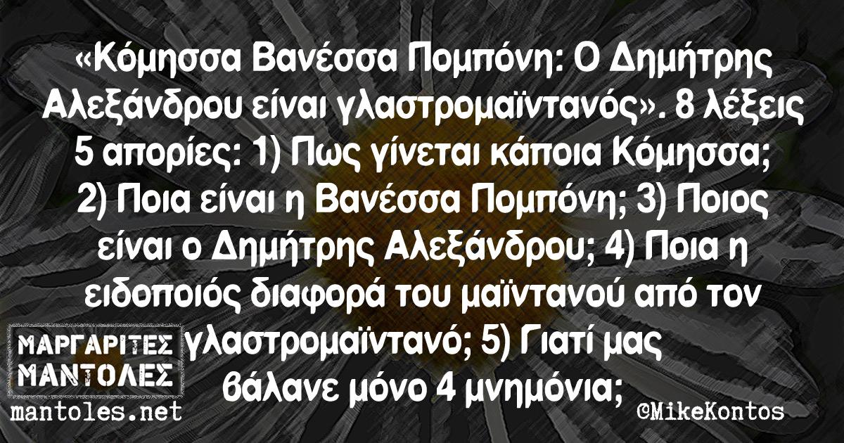 «Κόμησσα Βανέσσα Πομπόνη: Ο Δημήτρης Αλεξάνδρου είναι γλαστρομαϊντανός». 8 λέξεις 5 απορίες: 1) Πως γίνεται κάποια Κόμησσα; 2) Ποια είναι η Βανέσσα Πομπόνη; 3) Ποιος είναι ο Δημήτρης Αλεξάνδρου; 4) Ποια η ειδοποιός διαφορά του μαϊντανού από τον γλαστρομαϊντανό; 5) Γιατί μας βάλανε μόνο 4 μνημόνια;