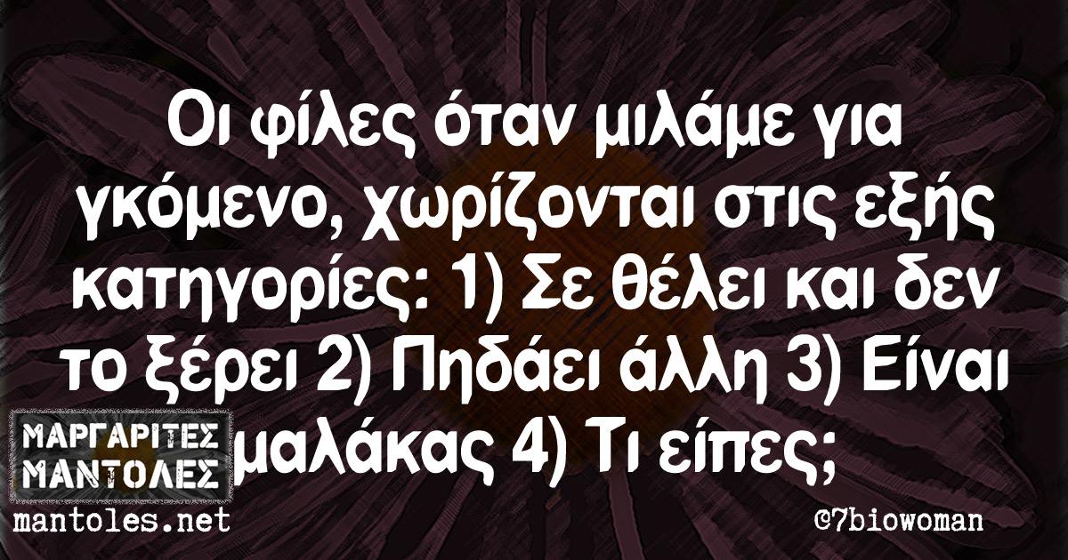 Οι φίλες όταν μιλάμε για γκόμενο, χωρίζονται στις εξής κατηγορίες : 1) Σε θέλει και δεν το ξέρει 2) Πηδάει άλλη 3) Είναι μαλάκας 4) Τι είπες;