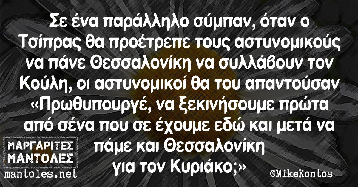 Σε ένα παράλληλο σύμπαν, όταν ο Τσίπρας θα προέτρεπε τους αστυνομικούς να πάνε Θεσσαλονίκη να συλλάβουν τον Κούλη, οι αστυνομικοί θα του απαντούσαν «Πρωθυπουργέ, να ξεκινήσουμε πρώτα από σένα που σε έχουμε εδώ και μετά να πάμε και Θεσσαλονίκη για τον Κυριάκο;»