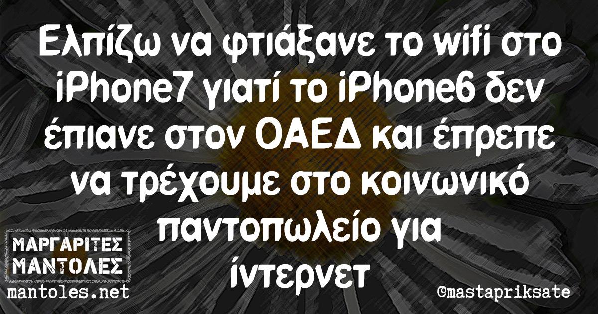 Ελπίζω να φτιάξανε το wifi στο iPhone7 γιατί το iPhone6 δεν έπιανε στον ΟΑΕΔ και έπρεπε να τρέχουμε στο κοινωνικό παντοπωλείο για ίντερνετ