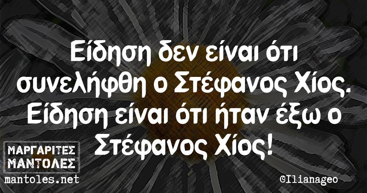 Είδηση δεν είναι ότι συνελήφθη ο Στέφανος Χίος. Είδηση είναι ότι ήταν έξω ο Στέφανος Χίος!