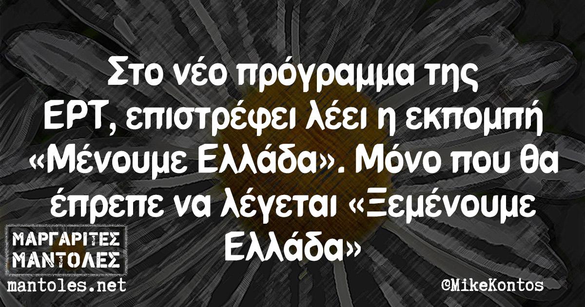 Στο νέο πρόγραμμα της ΕΡΤ, επιστρέφει λέει η εκπομπή «Μένουμε Ελλάδα». Μόνο που θα έπρεπε να λέγεται «Ξεμένουμε Ελλάδα»