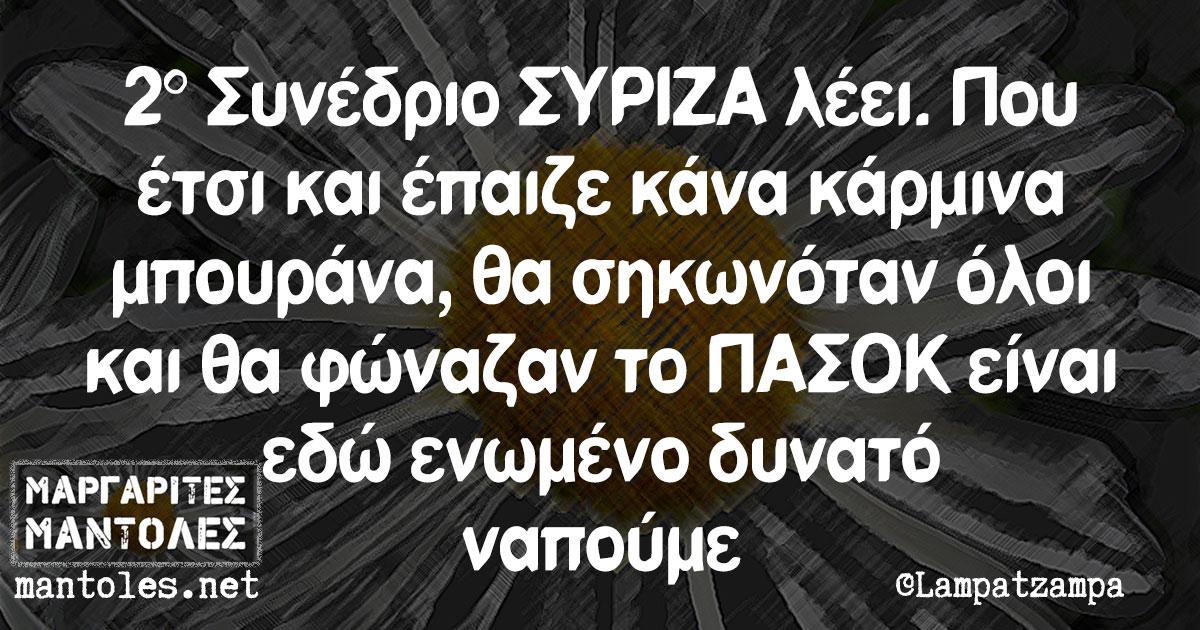 2° Συνέδριο ΣΥΡΙΖΑ λέει. Που έτσι και έπαιζε κάνα κάρμινα μπουράνα, θα σηκωνόταν όλοι και θα φώναζαν το ΠΑΣΟΚ είναι εδώ ενωμένο δυνατό ναπούμε