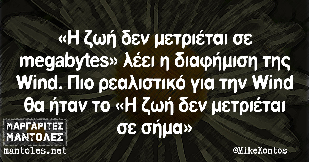 «Η ζωή δεν μετριέται σε megabytes» λέει η διαφήμιση της Wind. Πιο ρεαλιστικό για την Wind θα ήταν το «Η ζωή δεν μετριέται σε σήμα»