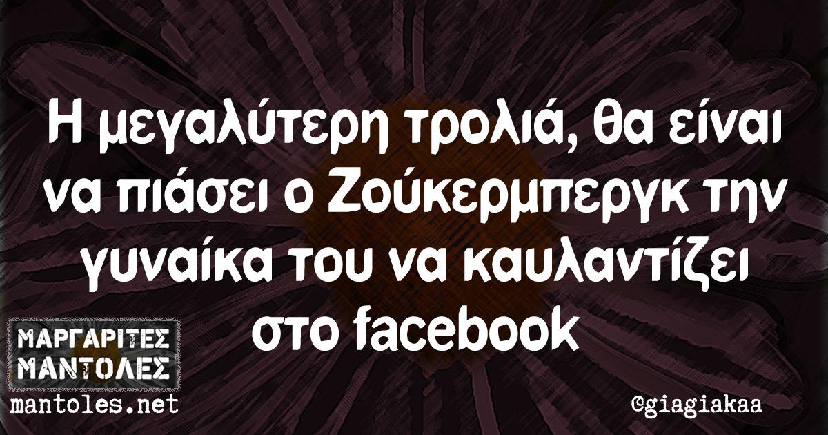 Η μεγαλύτερη τρολιά, θα είναι να πιάσει ο Ζούκερμπεργκ την γυναάκα του να καυλαντίζει στο facebook