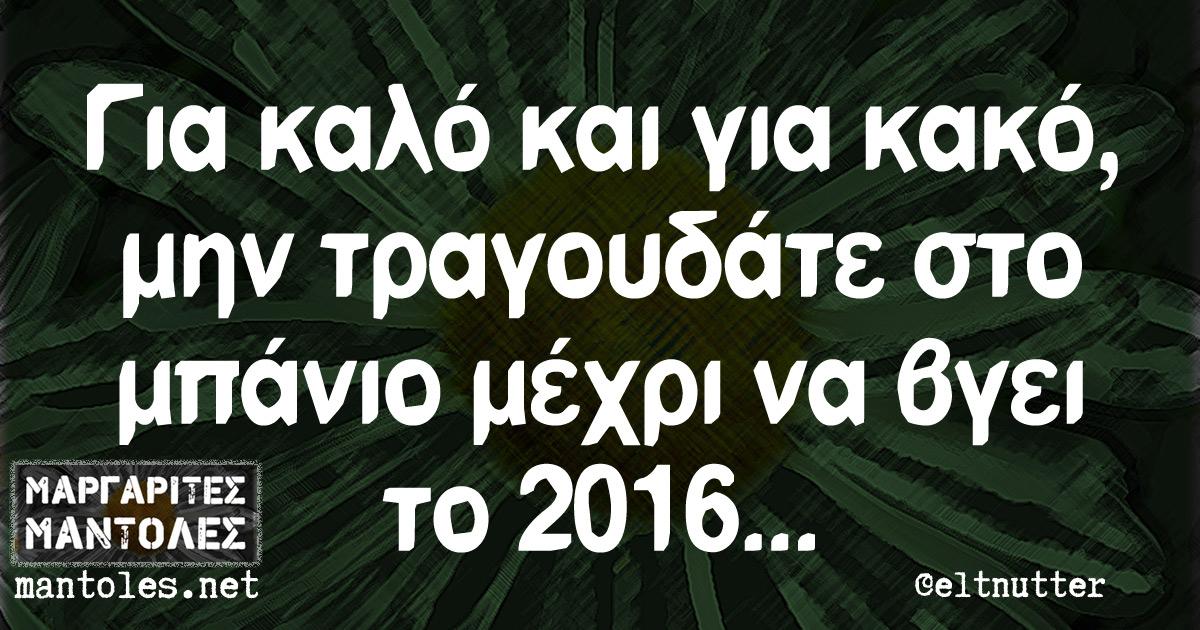 Για καλό και για κακό, μην τραγουδάτε στο μπάνιο μέχρι να βγει το 2016...