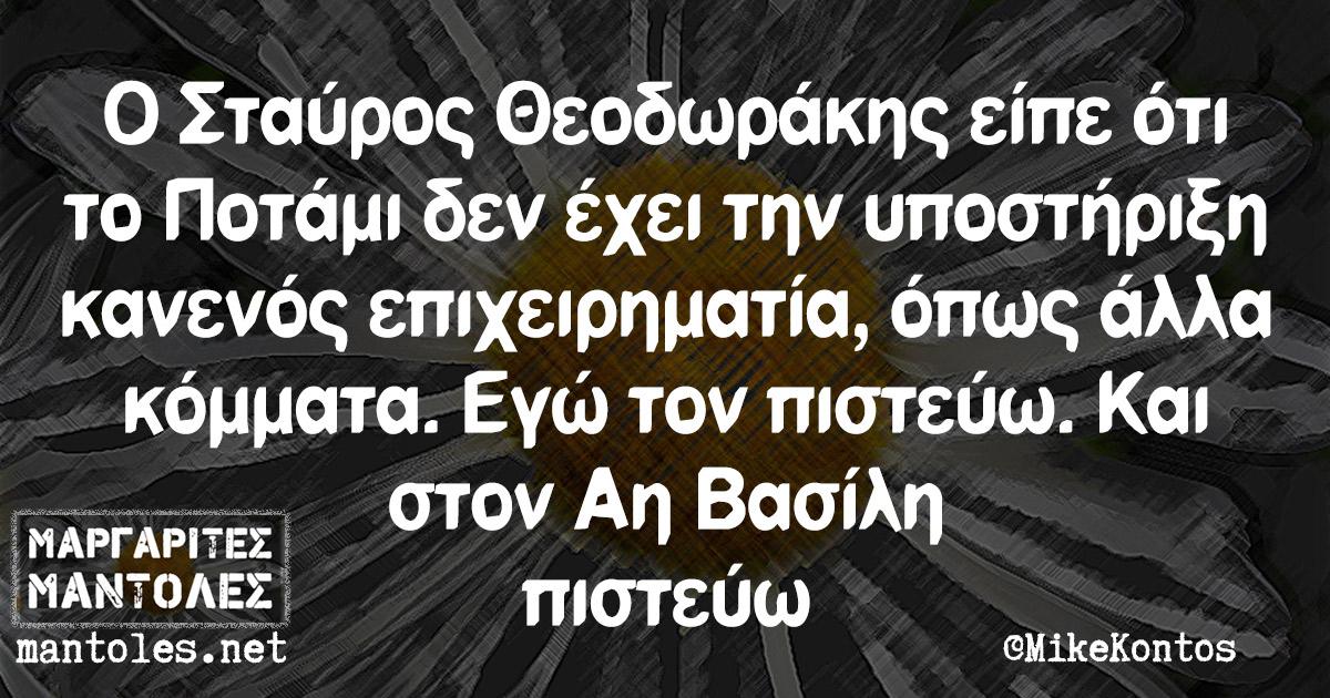 Ο Σταύρος Θεοδωράκης είπε ότι το Ποτάμι δεν έχει την υποστήριξη κανενός επιχειρηματία, όπως άλλα κόμματα. Εγώ τον πιστεύω. Και στον Αη Βασίλη πιστεύω