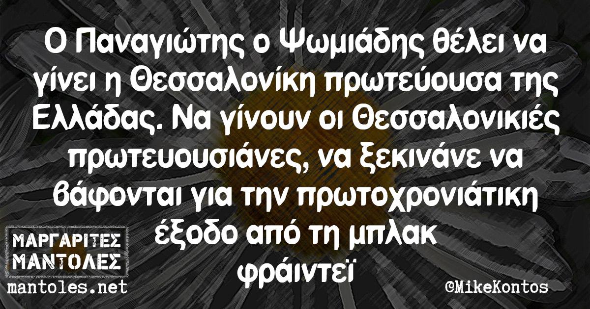 Ο Παναγιώτης ο Ψωμιάδης θέλει να γίνει η Θεσσαλονίκη πρωτεύουσα της Ελλάδας. Να γίνουν οι Θεσσαλονικιές πρωτευουσιάνες, να ξεκινάνε να βάφονται για την Πρωτοχρονιάτικη έξοδο από τη μπλακ φράιντεϊ