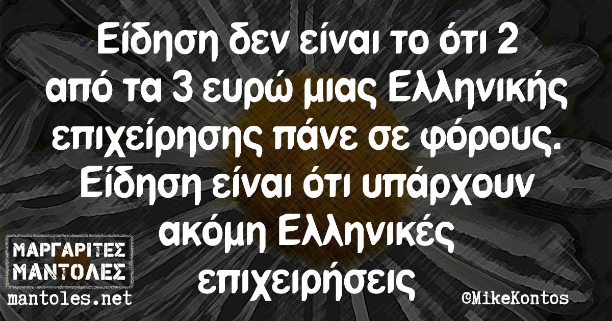 Είδηση δεν είναι το ότι 2 από τα 3 ευρώ μιας Ελληνικής επιχείρησης πάνε σε φόρους. Είδηση είναι ότι υπάρχουν ακόμη Ελληνικές επιχειρήσεις