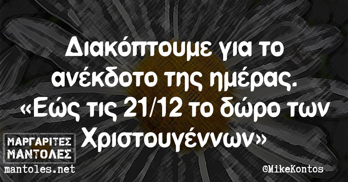 Διακόπτουμε για το ανέκδοτο της ημέρας. «Εώς τις 21/12 το δώρο των Χριστουγέννων»