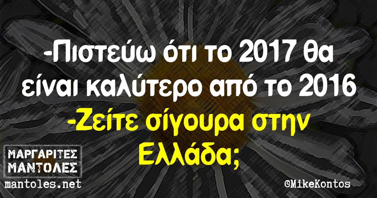 -Πιστεύω ότι το 2017 θα είναι καλύτερο από το 2016 -Ζείτε σίγουρα στην Ελλάδα;