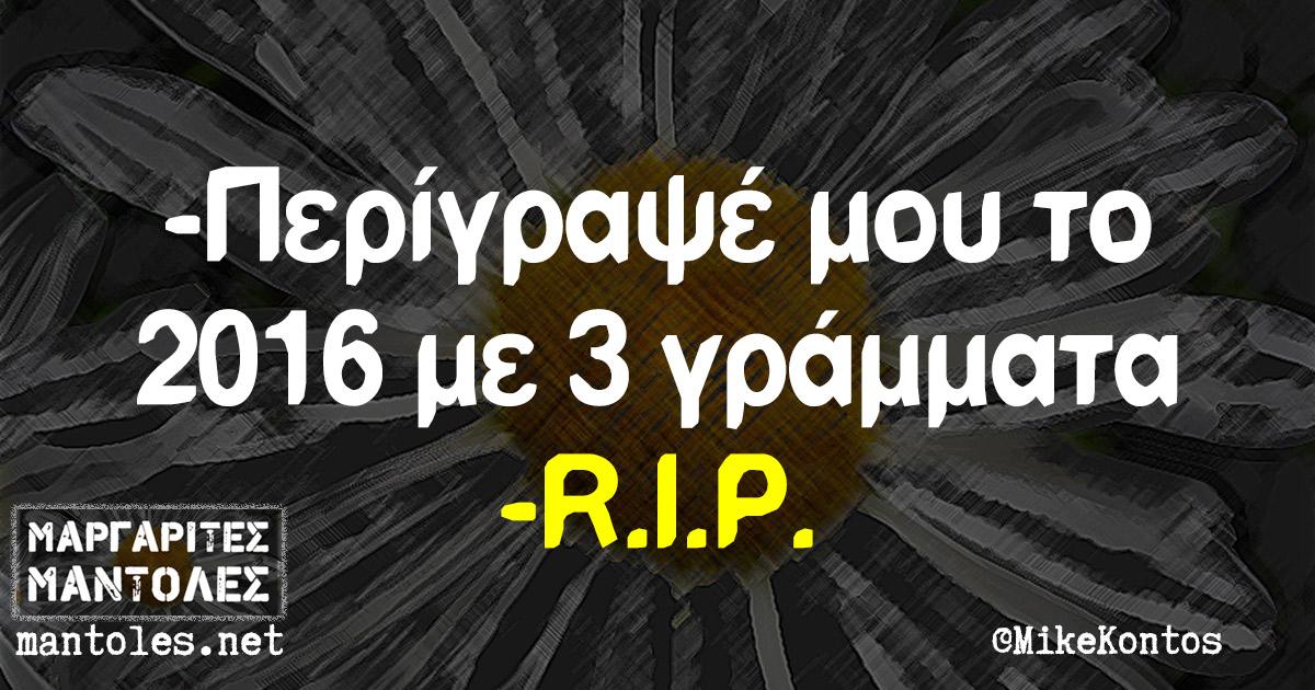 -Περίγραψέ μου το 2016 με 3 γράμματα -R.I.P.