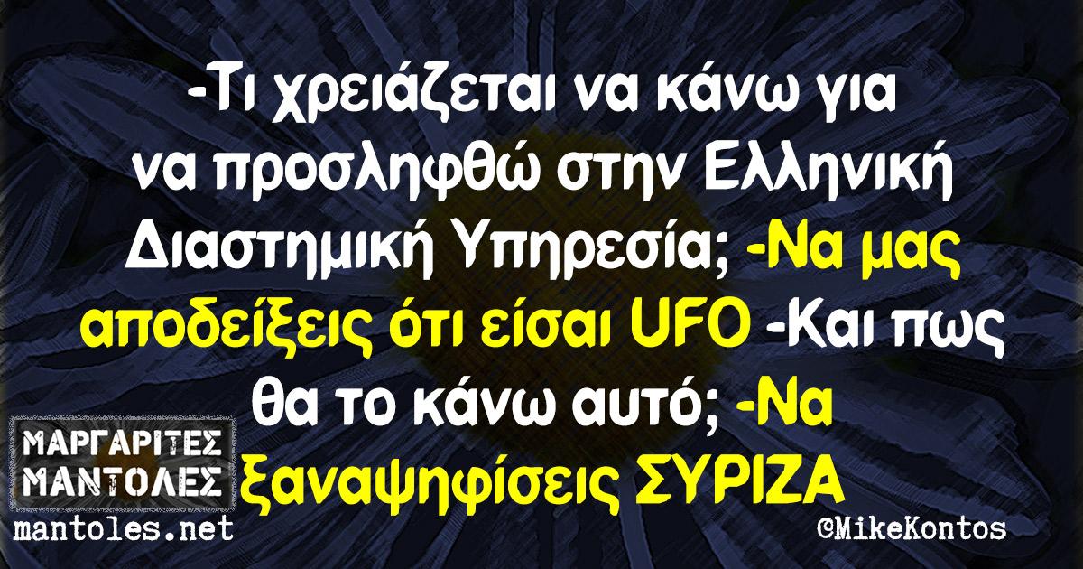 -Τι χρειάζεται να κάνω για να προσληφθώ στην Ελληνική Διαστημική Υπηρεσία; -Να μας αποδείξεις ότι είσαι UFO -Και πως θα το κάνω αυτό; -Να ξαναψηφίσεις ΣΥΡΙΖΑ