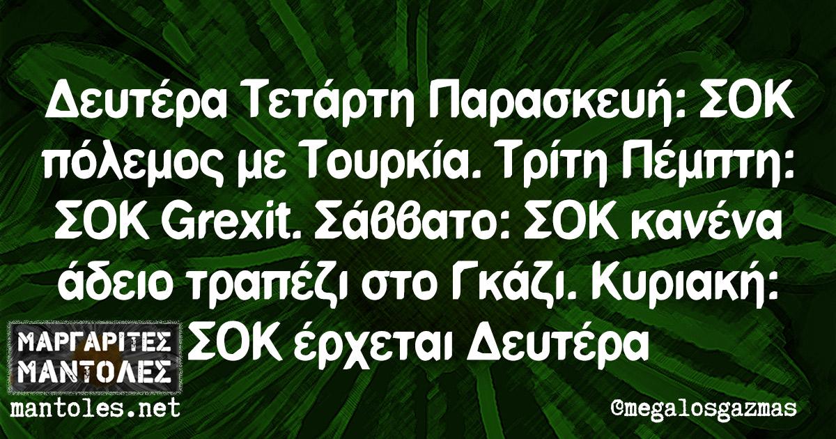 Δευτέρα Τετάρτη Παρασκευή: ΣΟΚ πόλεμος με Τουρκία. Τρίτη Πέμπτη: ΣΟΚ Grexit. Σάββατο: ΣΟΚ κανένα άδειο τραπέζι στο Γκάζι. Κυριακή: ΣΟΚ έρχεται Δευτέρα