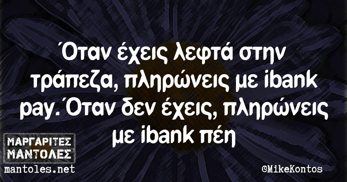 Όταν έχεις λεφτά στην τράπεζα, πληρώνεις με ibank pay. Όταν δεν έχεις, πληρώνεις με ibank πέη
