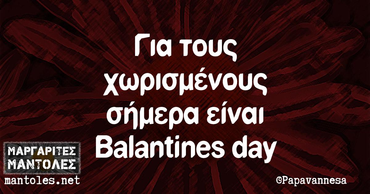 Για τους χωρισμένους σήμερα είναι Balantines day