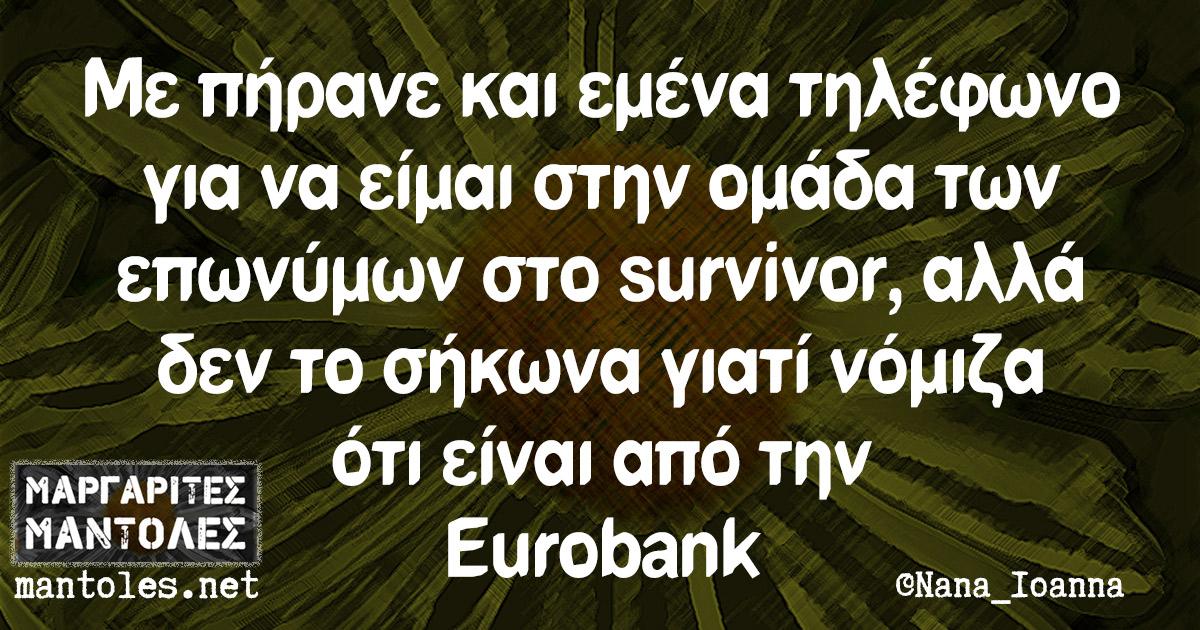 Με πήρανε και εμένα τηλέφωνο για να είμαι στην ομάδα των επωνύμων στο survivor, αλλά δεν το σήκωνα γιατί νόμιζα ότι είναι από την Eurobank