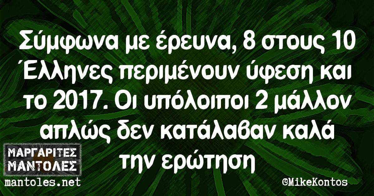 Σύμφωνα με έρευνα, 8 στους 10 Έλληνες περιμένουν ύφεση και το 2017. Οι υπόλοιποι 2 μάλλον απλώς δεν κατάλαβαν καλά την ερώτηση