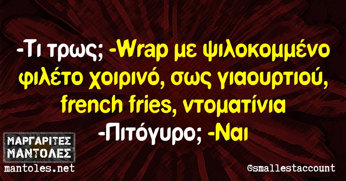-Τι τρως; -Wrap με ψιλοκομμένο φιλέτο χοιρινό, σως γιαουρτιού, french fries, ντοματίνια -Πιτόγυρο; -Ναι