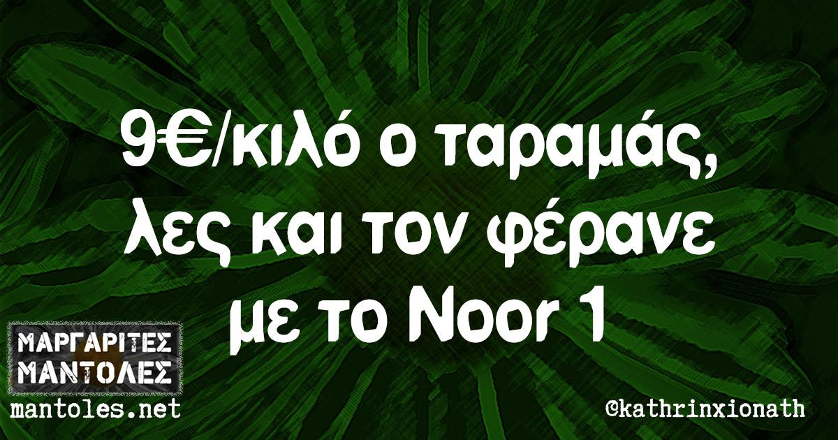 9€/κιλό ο ταραμάς, λες και τον φέρανε με το Noor 1