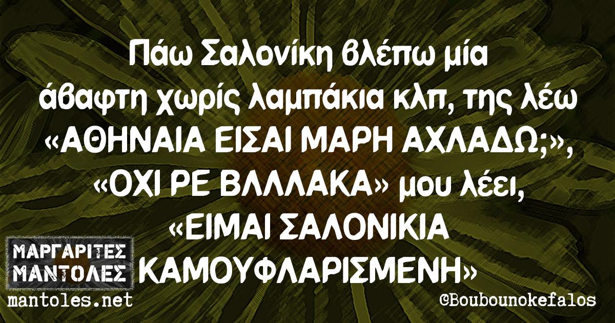 Πάω Σαλονίκη βλέπω μία άβαφτη χωρίς λαμπάκια κλπ, της λέω «ΑΘΗΝΑΙΑ ΕΙΣΑΙ ΜΑΡΗ ΑΧΛΑΔΩ;», «ΟΧΙ ΡΕ ΒΛΛΛΑΚΑ» μου λέει, «ΕΙΜΑΙ ΣΑΛΟΝΙΚΙΑ ΚΑΜΟΥΦΛΑΡΙΣΜΕΝΗ»