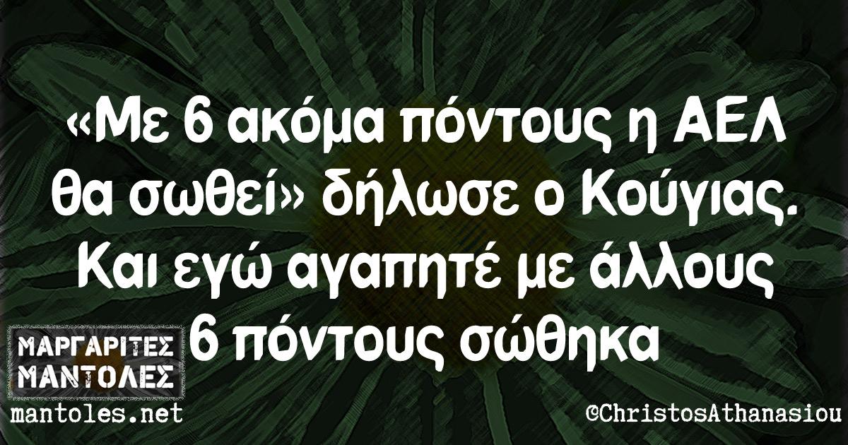 «Με 6 ακόμα πόντους η ΑΕΛ θα σωθεί» δήλωσε ο Κούγιας. Και εγώ αγαπητέ με άλλους 6 πόντους σώθηκα