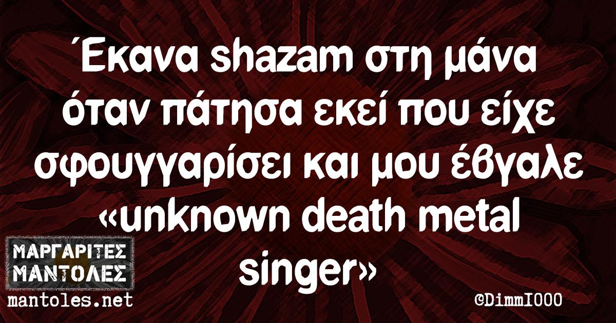 Έκανα shazam στη μάνα όταν πάτησα εκεί που είχε σφουγγαρίσει και μου έβγαλε «unknown death metal singer»