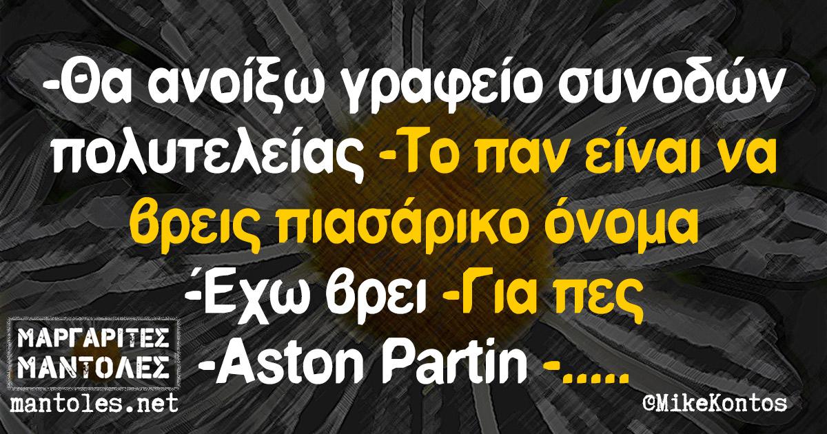 -Θα ανοίξω γραφείο συνοδών πολυτελείας -Το παν είναι να βρεις πιασάρικο όνομα -Έχω βρει -Για πες -Aston Partin -.....