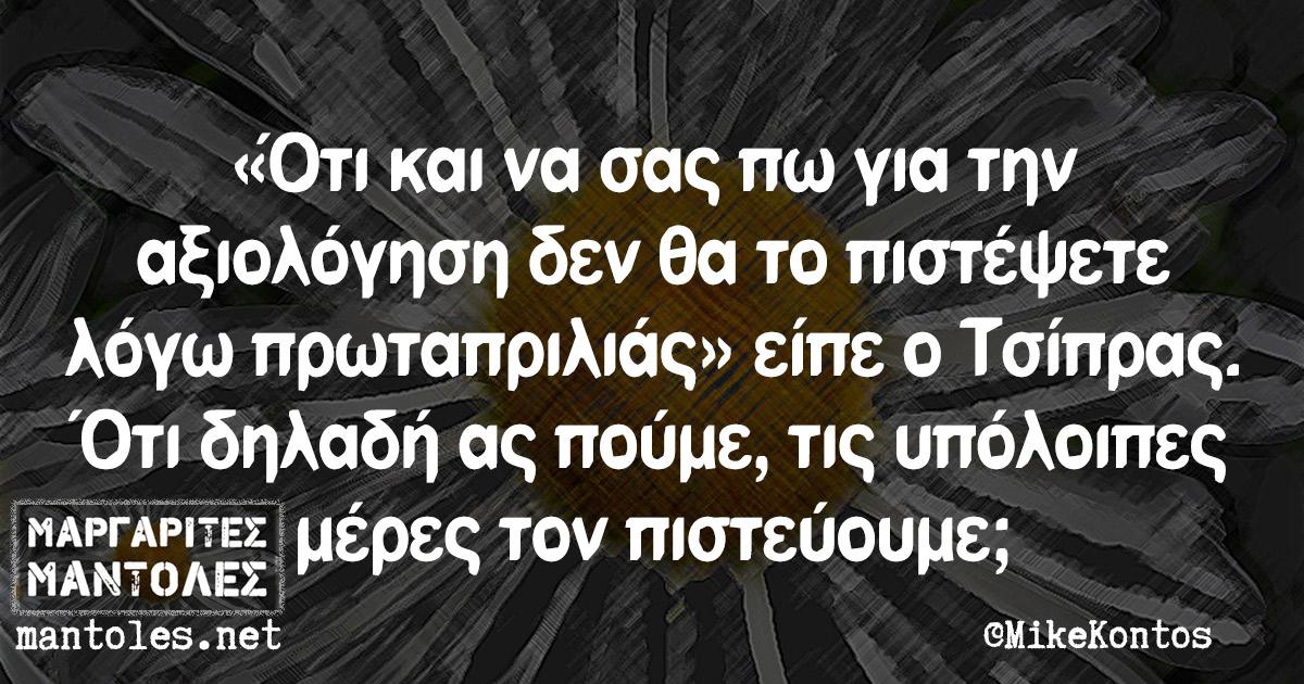«Ότι και να σας πω για την αξιολόγηση δεν θα το πιστέψετε λόγω πρωταπριλιάς» είπε ο Τσίπρας. Ότι δηλαδή ας πούμε, τις υπόλοιπες μέρες τον πιστεύουμε;