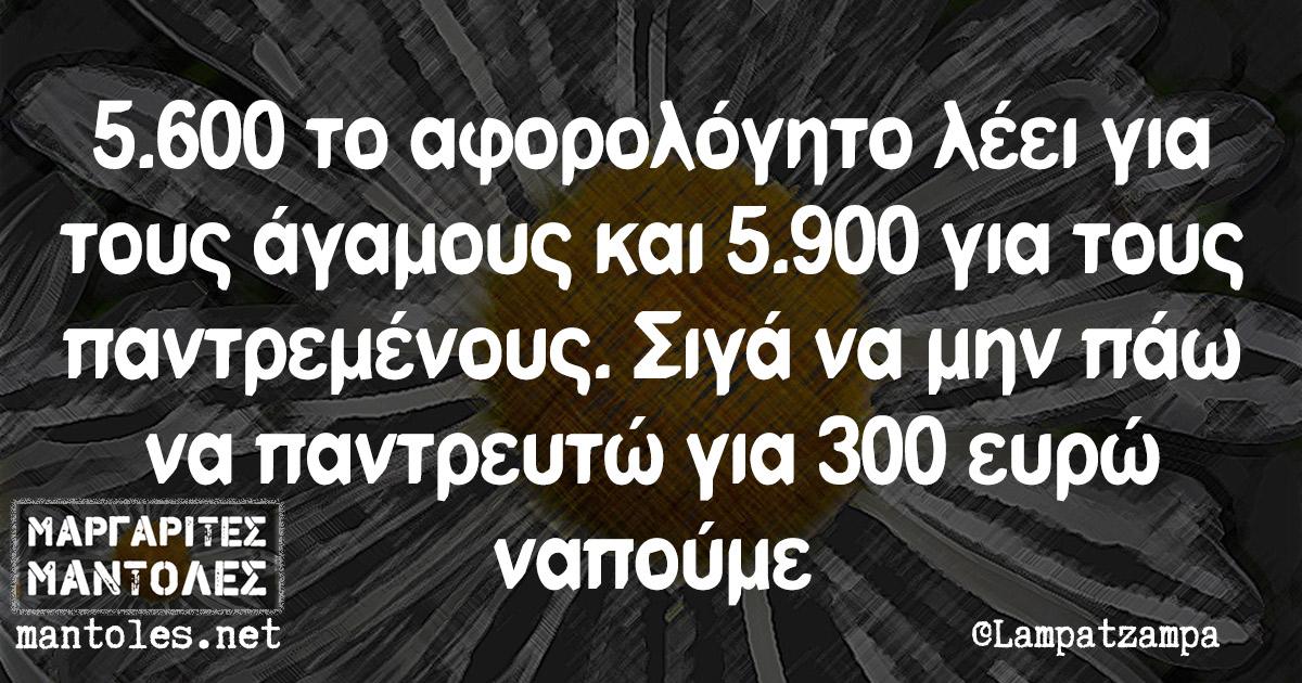 5.600 το αφορολόγητο λέει για τους άγαμους και 5.900 για τους παντρεμένους. Σιγά να μην πάω να παντρευτώ για 300 ευρώ ναπούμε