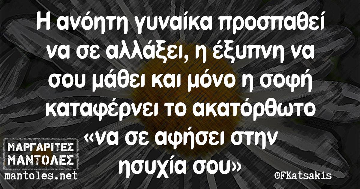 Η ανόητη γυναίκα προσπαθεί να σε αλλάξει, η έξυπνη να σου μάθει και μόνο η σοφή καταφέρνει το ακατόρθωτο «να σε αφήσει στην ησυχία σου»