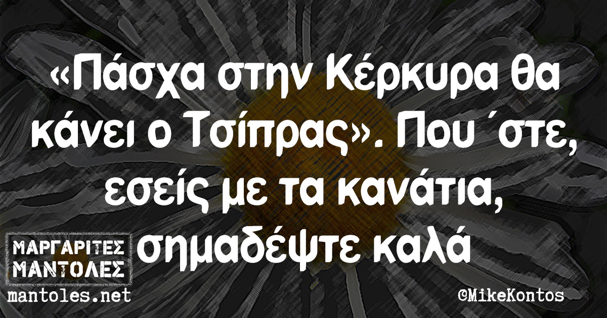 «Πάσχα στην Κέρκυρα θα κάνει ο Τσίπρας». Που 'στε, εσείς με τα κανάτια, σημαδέψτε καλά
