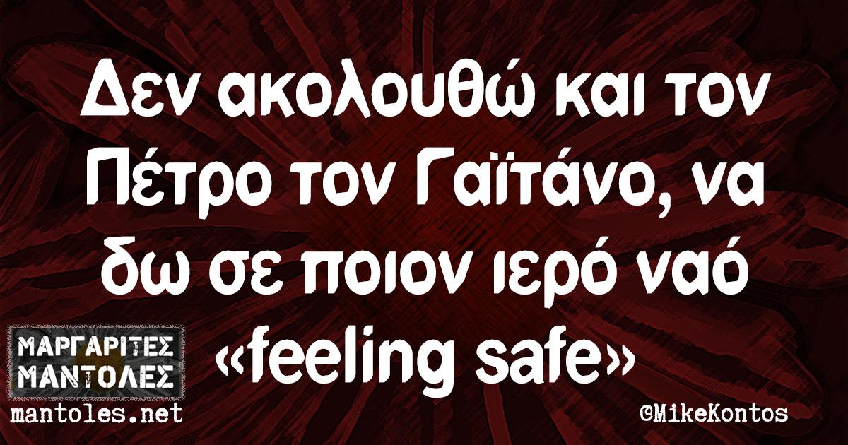 Δεν ακολουθώ και τον Πέτρο τον Γαϊτάνο, να δω σε ποιον ιερό ναό «feeling safe»