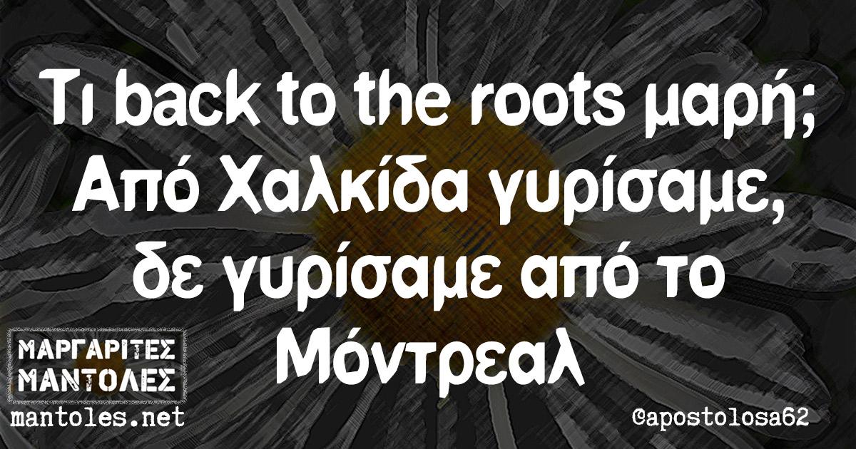Τι back to the roots μαρή; Από Χαλκίδα γυρίσαμε, δε γυρίσαμε από το Μόντρεαλ