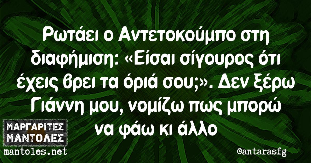 Ρωτάει ο Αντετοκούμπο στη διαφήμιση: «Είσαι σίγουρος ότι έχεις βρει τα όριά σου;». Δεν ξέρω Γιάννη μου, νομίζω πως μπορώ να φάω κι άλλο