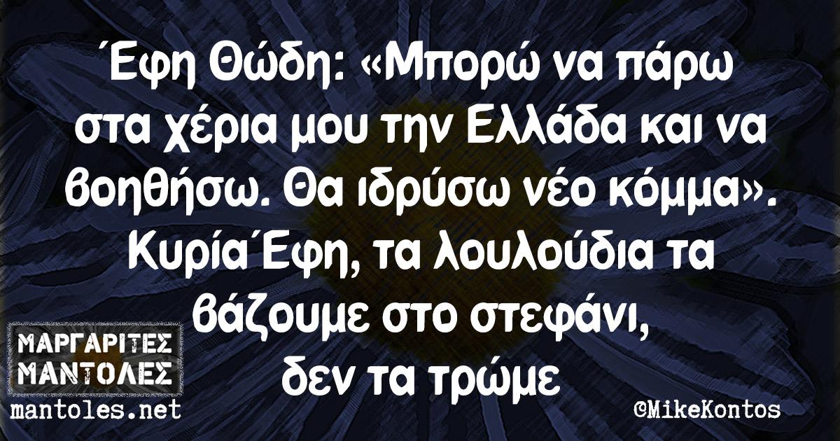 Έφη Θώδη: «Μπορώ να πάρω στα χέρια μου την Ελλάδα και να βοηθήσω. Θα ιδρύσω νέο κόμμα». Κυρία Έφη, τα λουλούδια τα βάζουμε στο στεφάνι, δεν τα τρώμε