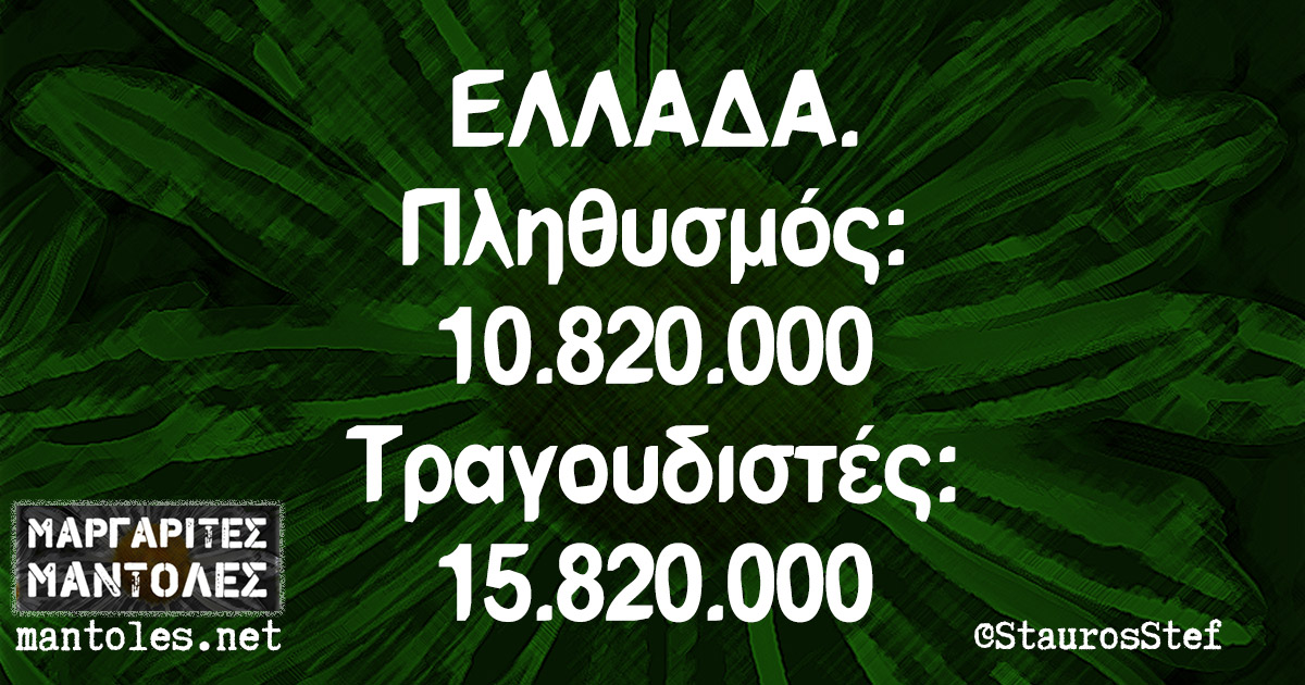 ΕΛΛΑΔΑ. Πληθυσμός: 10.820.000 Τραγουδιστές: 15.820.000