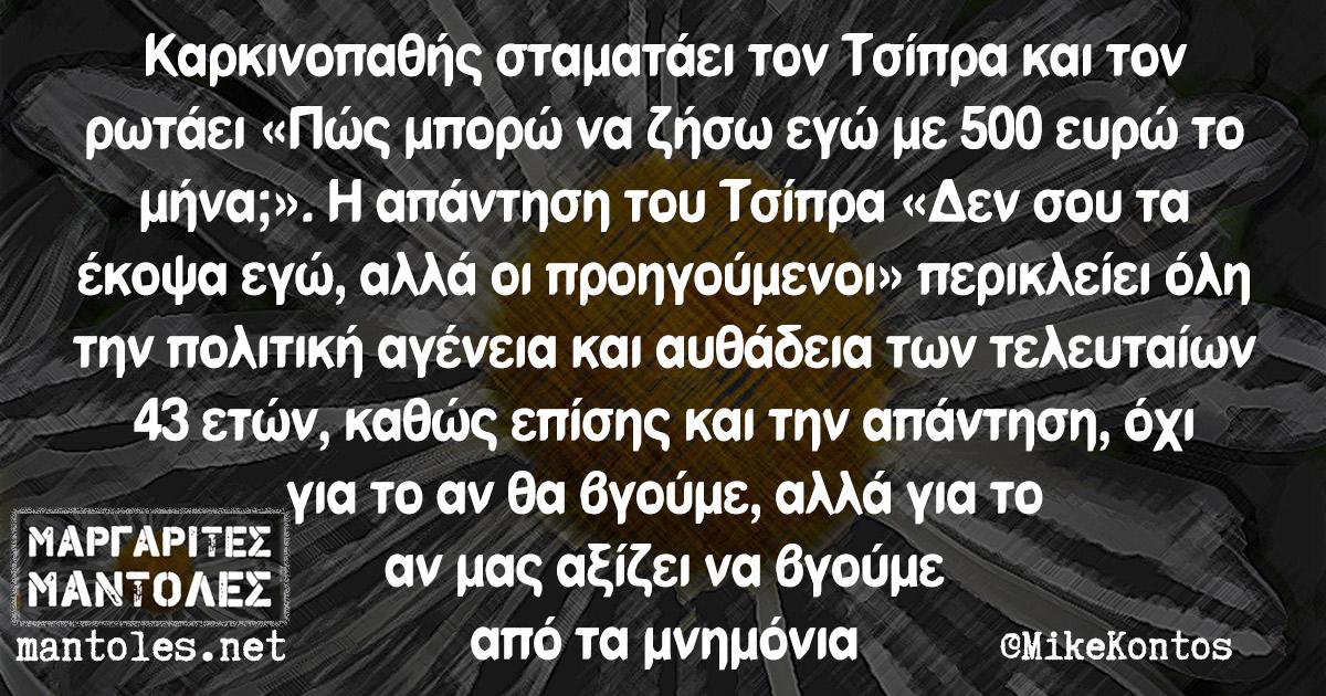 Καρκινοπαθής σταματάει τον Τσίπρα και τον ρωτάει «Πώς μπορώ να ζήσω εγώ με 500 ευρώ το μήνα;». Η απάντηση του Τσίπρα «Δεν σου τα έκοψα εγώ, αλλά οι προηγούμενοι» περικλείει όλη την πολιτική αγένεια και αυθάδεια των τελευταίων 43 ετών, καθώς επίσης και την απάντηση, όχι για το αν θα βγούμε, αλλά για το αν μας αξίζει να βγούμε από τα μνημόνια