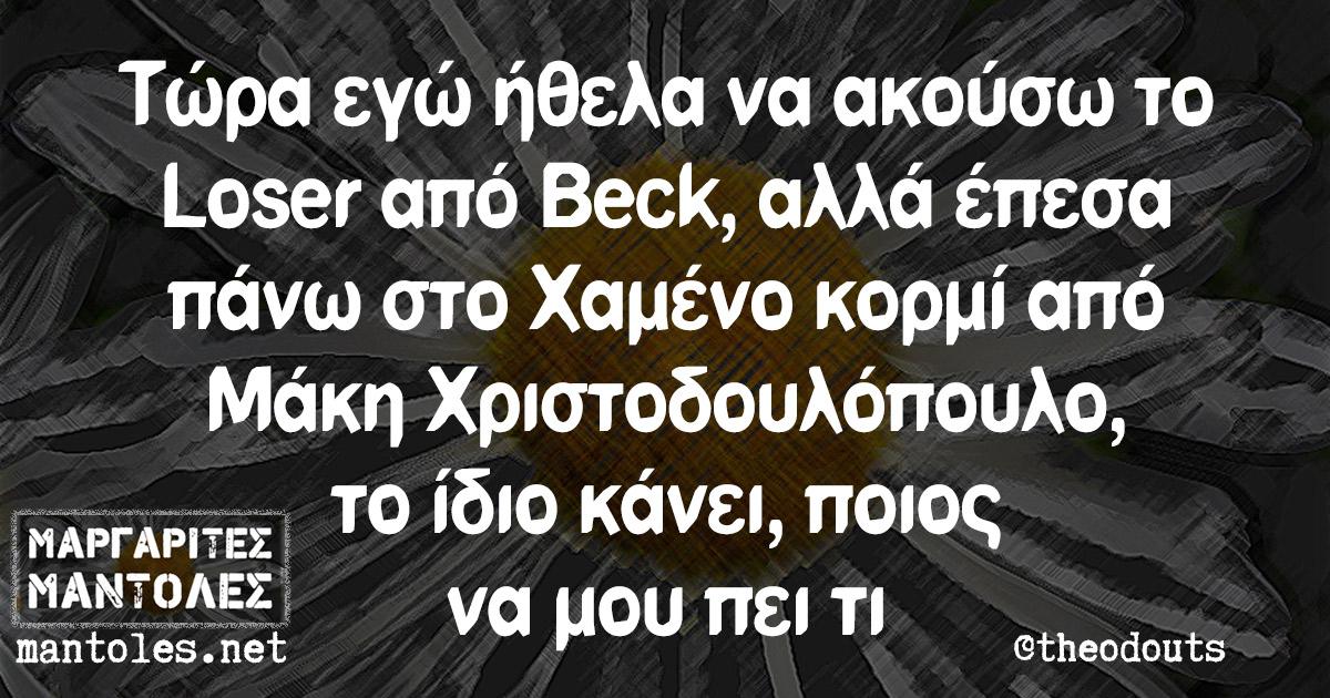 Τώρα εγώ ήθελα να ακούσω το Loser από Beck, αλλά έπεσα πάνω στο Χαμένο κορμί από Μάκη Χριστοδουλόπουλο, το ίδιο κάνει, ποιος να μου πει τι