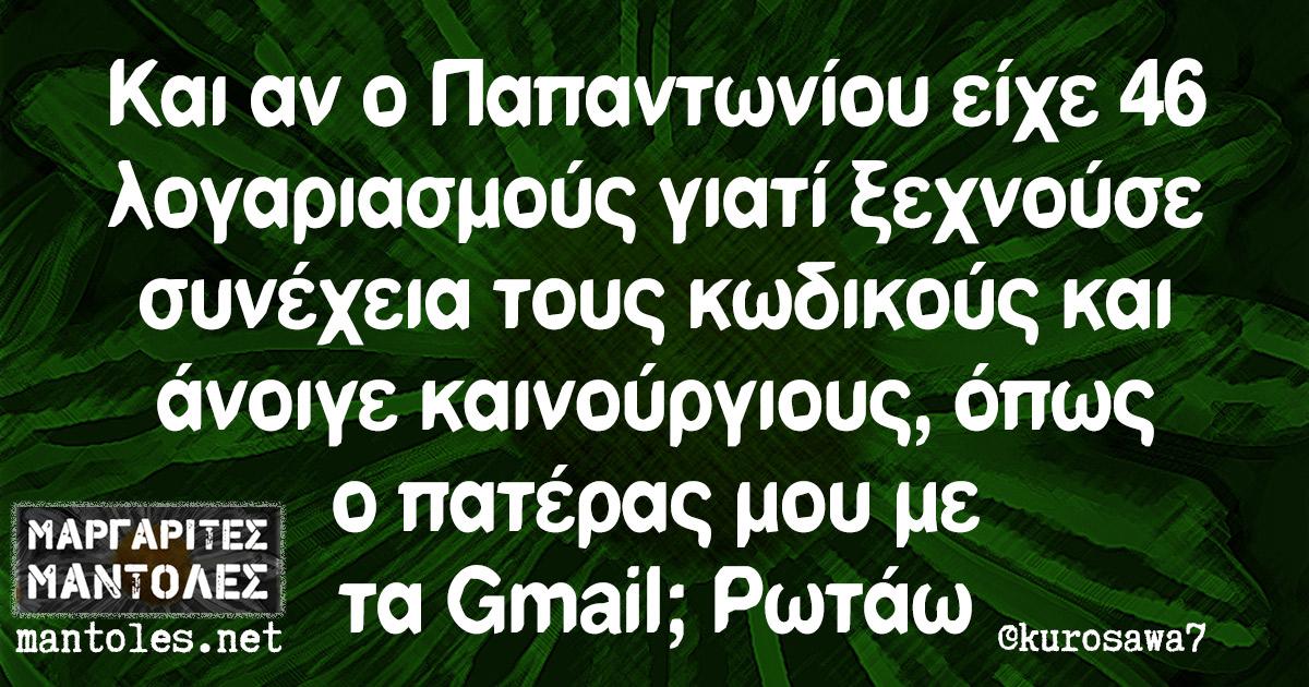 Και αν ο Παπαντωνίου είχε 46 λογαριασμούς γιατί ξεχνούσε συνέχεια τους κωδικούς και άνοιγε καινούργιους, όπως ο πατέρας μου με τα Gmail; Ρωτάω