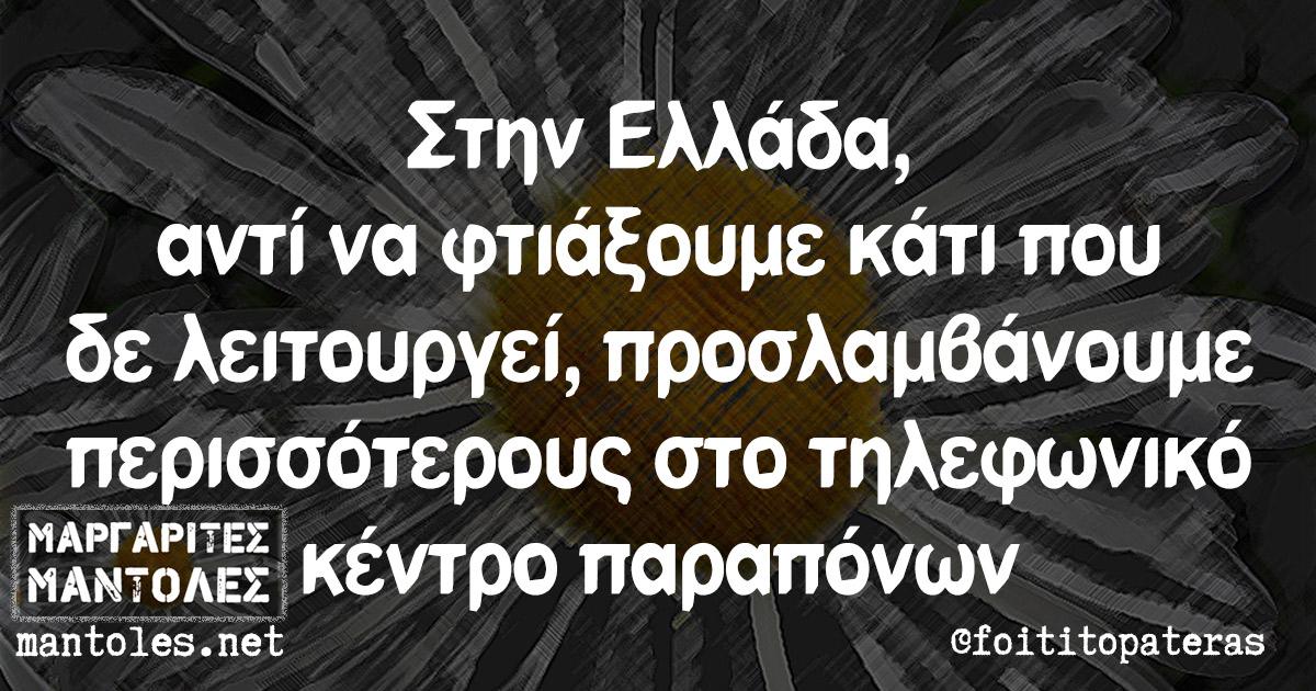 Στην Ελλάδα, αντί να φτιάξουμε κάτι που δε λειτουργεί, προσλαμβάνουμε περισσότερους στο τηλεφωνικό κέντρο παραπόνων