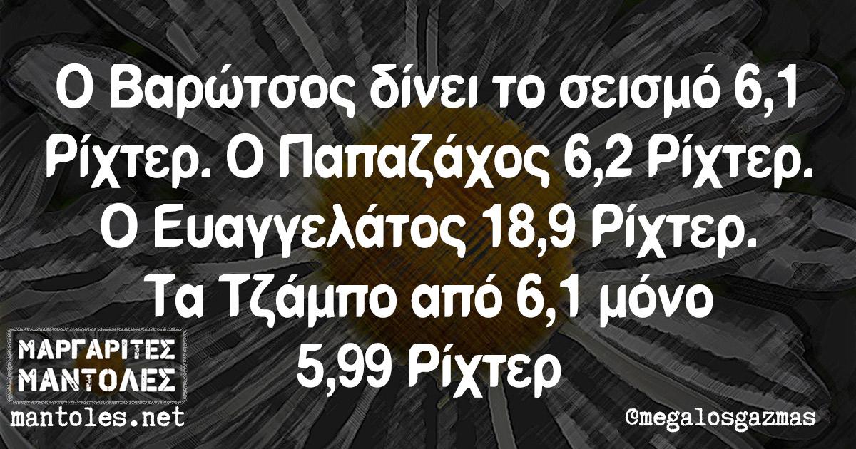 Ο Βαρώτσος δίνει το σεισμό 6,1 Ρίχτερ. Ο Παπαζάχος 6,2 Ρίχτερ. Ο Ευαγγελάτος 18,9 Ρίχτερ. Τα Τζάμπο από 6,1 μόνο 5,99 Ρίχτερ