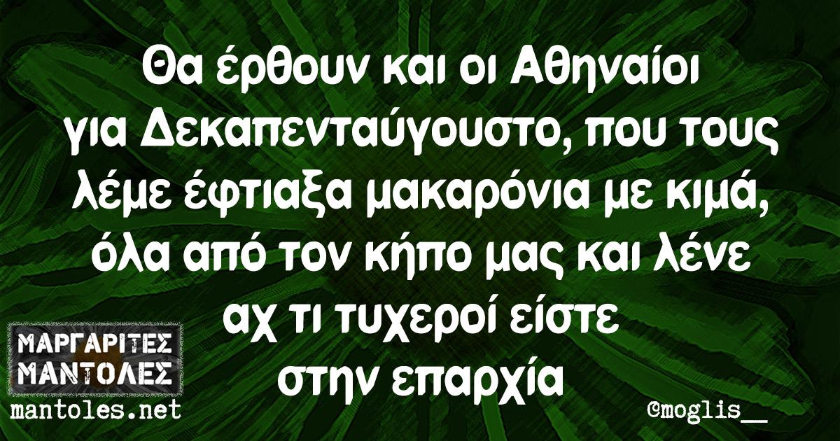 Θα έρθουν και οι Αθηναίοι για Δεκαπενταύγουστο, που τους λέμε έφτιαξα μακαρόνια με κιμά, όλα από τον κήπο μας και λένε αχ τι τυχεροί είστε στην επαρχία