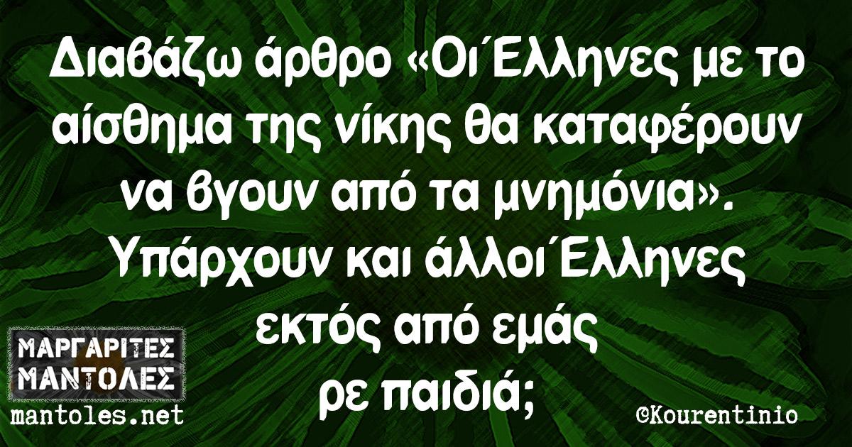 Διαβάζω άρθρο «Οι Έλληνες με το αίσθημα της νίκης θα καταφέρουν να βγουν από τα μνημόνια». Υπάρχουν και άλλοι Έλληνες εκτός από εμάς ρε παιδιά;