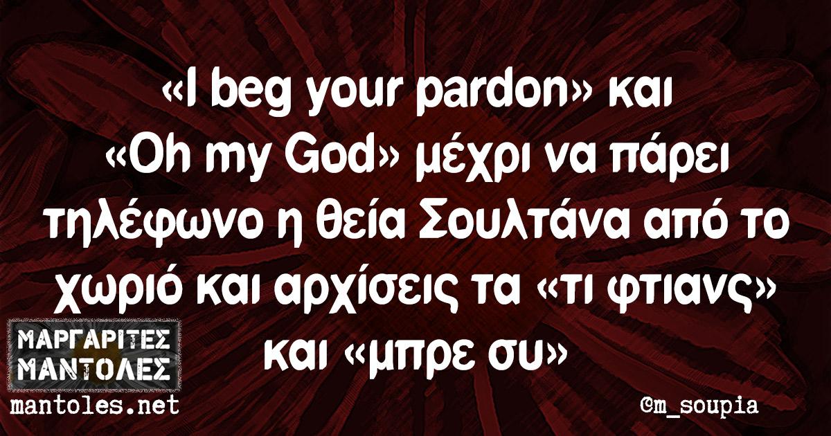 «I beg your pardon» και «Oh my God» μέχρι να πάρει τηλέφωνο η θεία Σουλτάνα από το χωριό και αρχίσεις τα «τι φτιανς» και «μπρε συ»