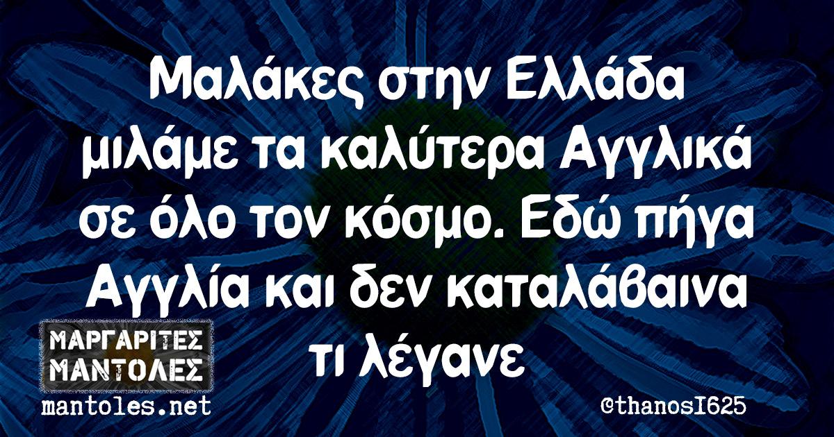 Μαλάκες στην Ελλάδα μιλάμε τα καλύτερα Αγγλικά σε όλο τον κόσμο. Εδώ πήγα Αγγλία και δεν καταλάβαινα τι λέγανε