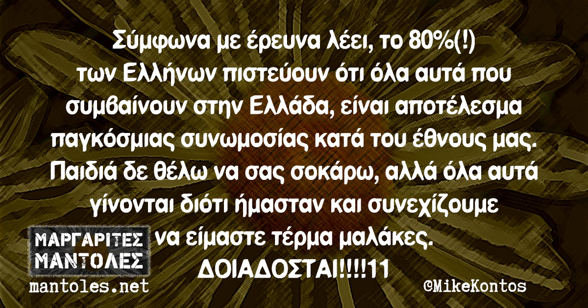 Σύμφωνα με έρευνα λέει, το 80%(!) των Ελλήνων πιστεύουν ότι όλα αυτά που συμβαίνουν στην Ελλάδα, είναι αποτέλεσμα παγκόσμιας συνωμοσίας κατά του έθνους μας. Παιδιά δε θέλω να σας σοκάρω, αλλά όλα αυτά γίνονται διότι ήμασταν και συνεχίζουμε να είμαστε τέρμα μαλάκες. ΔΟΙΑΔΟΣΤΑΙ!!!!11