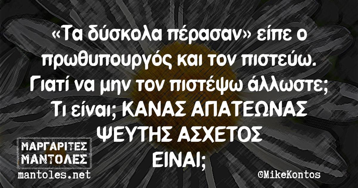 «Τα δύσκολα πέρασαν» είπε ο πρωθυπουργός και τον πιστεύω. Γιατί να μην τον πιστέψω άλλωστε; Τι είναι; ΚΑΝΑΣ ΑΠΑΤΕΩΝΑΣ ΨΕΥΤΗΣ ΑΣΧΕΤΟΣ ΕΙΝΑΙ;