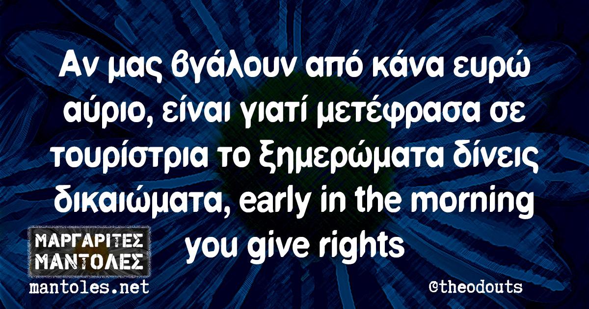 Αν μας βγάλουν από κάνα ευρώ αύριο, είναι γιατί μετέφρασα σε τουρίστρια το ξημερώματα δίνεις δικαιώματα, early in the morning you give rights