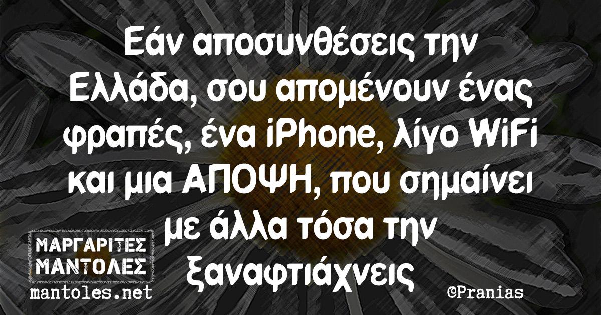 Εάν αποσυνθέσεις την Ελλάδα, σου απομένουν ένας φραπές, ένα iPhone, λίγο WiFi και μια ΑΠΟΨΗ, που σημαίνει με άλλα τόσα την ξαναφτιάχνεις